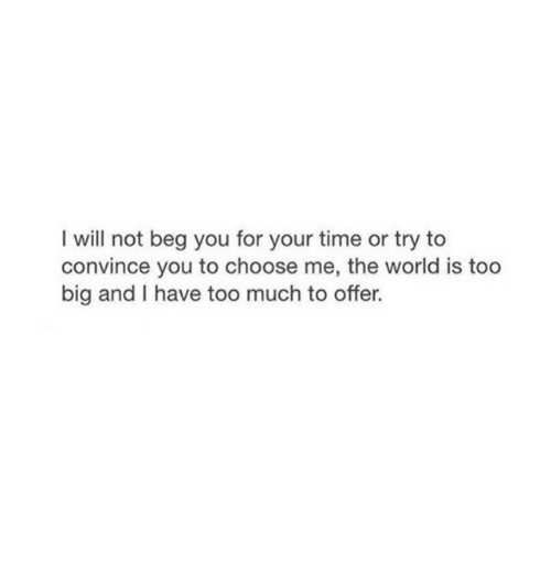 Beg You: I will not beg you for your time or try to  convince you to choose me, the world is too  big and I have too much to offer.
