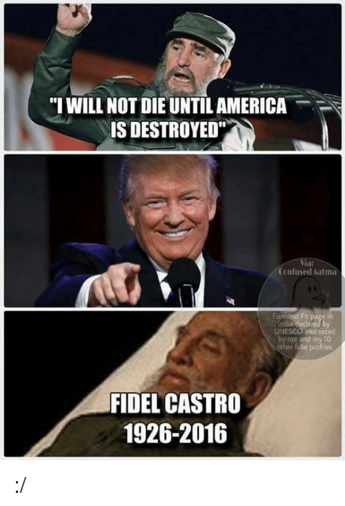 "atma: ""I WILL NOT DIE UNTILAMERICA  IS DESTROYED""  Confused atma  Funniest F  UNESCO  and voted  and my 10  her fake profiles.  FIDEL CASTRO  1926-2016 :/"