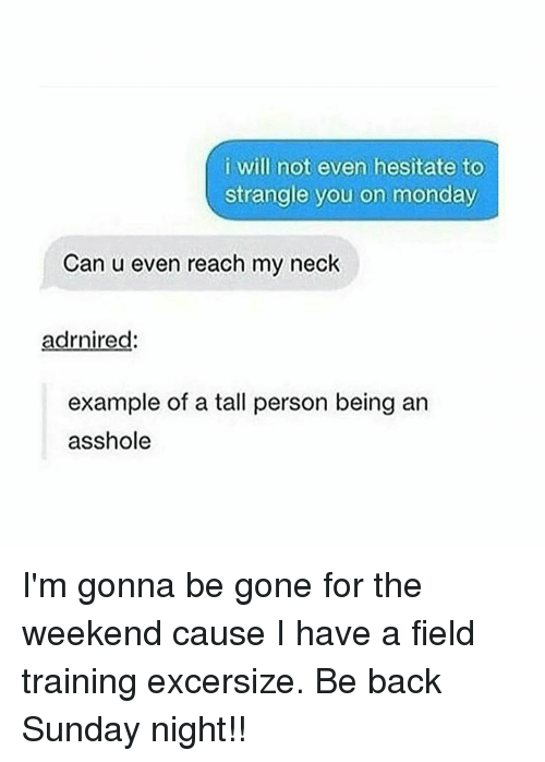 Assholism: i will not even hesitate to  strangle you on monday  Can u even reach my neck  adrnired  example of a tall person being an  asshole I'm gonna be gone for the weekend cause I have a field training excersize. Be back Sunday night!!