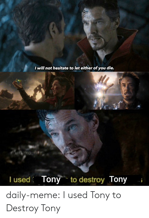 hesitate: I will not hesitate to let either of you die.  T used Tony to destroy Tony daily-meme:  I used Tony to Destroy Tony