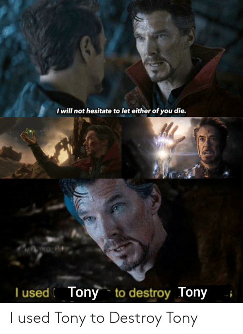 hesitate: I will not hesitate to let either of you die.  T used Tony to destroy Tony I used Tony to Destroy Tony