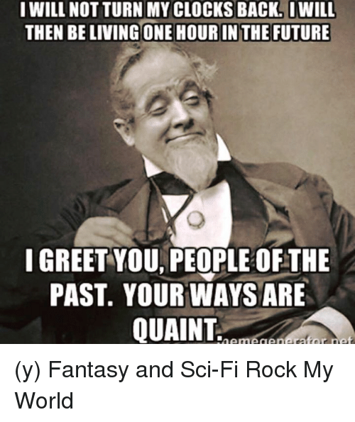 quaint: I WILL NOT TURN MY CLOCKS BACK. I WILL  THEN BELIVINGONE HOUR IN THE FUTURE  I GREET YOU PEOPLE OFTHE  PAST. YOUR WAYS ARE  QUAINT (y) Fantasy and Sci-Fi Rock My World