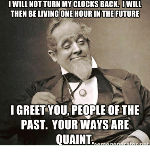 quaint: I WILL NOT TURN MY CLOCKS BACK. IWILL  THEN BE LIVING ONE HOURIN THE FUTURE  I GREET YOU PEOPLE OFTHE  PAST. YOUR WAYS ARE  QUAINT  ratar nat  n Amn