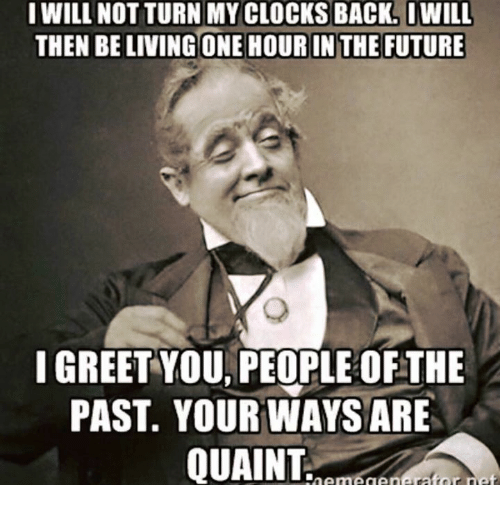 quaint: I WILL NOT TURN MY CLOCKS BACK. IWILL  THEN BE LIVING ONE HOUR IN THE FUTURE  I GREET YOU PEOPLE OFTHE  PAST YOUR WAYS ARE  QUAINT