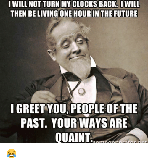 quaint: I WILL NOT TURN MY CLOCKS BACK. IWILL  THEN BELIVING ONE HOUR IN THE FUTURE  I GREET YOU PEOPLE OFTHE  PAST YOUR WAYS ARE  QUAINT 😂