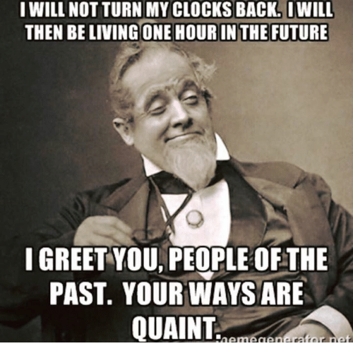 quaint: I WILL NOT TURN MY CLOCKS BACK. IWILL  THEN BELIVING ONE HOUR IN THE FUTURE  I GREET YOU PEOPLE OFTHE  PAST YOUR WAYS ARE  QUAINT