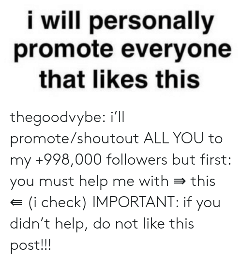 Tumblr, Blog, and Help: i will personally  promote everyone  that likes this thegoodvybe:  i'll promote/shoutout ALL YOU to my +998,000 followers but first: you must help me with ⇛ this ⇚ (i check) IMPORTANT: if you didn't help, do not like this post!!!