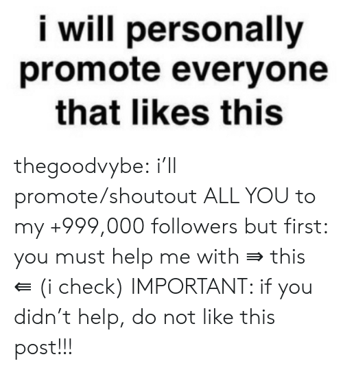 Not Like This: i will personally  promote everyone  that likes this thegoodvybe: i'll promote/shoutout ALL YOU to my +999,000 followers but first: you must help me with ⇛ this ⇚ (i check) IMPORTANT: if you didn't help, do not like this post!!!