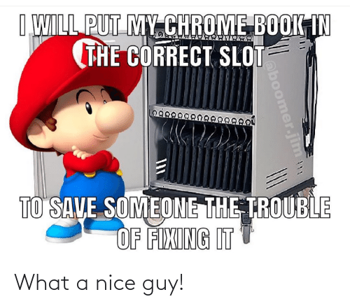 chrome: I WILL PUT MY CHROME BOOK IN  (THE CORRECT SLOT  29889  TO SAVE SOMEONE THE TROUBLE  OF FIXING IT  oboomer.jim What a nice guy!