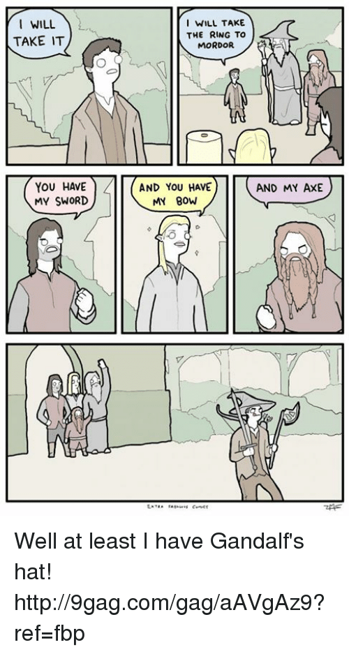 Dank, 🤖, and Axe: I WILL  TAKE IT  YOU HAVE  MY SWORD  I WILL TAKE  THE RING TO  MORDOR  AND YOU HAVE  AND MY AXE  MY BOW Well at least I have Gandalf's hat! http://9gag.com/gag/aAVgAz9?ref=fbp