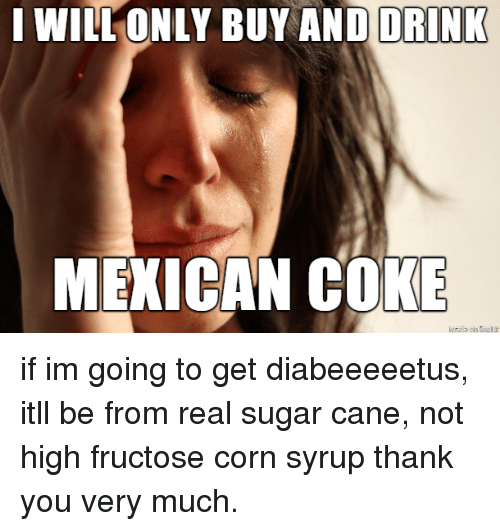 Thank You, Sugar, and Mexican: I WILLONLY BUY AND  DRINK  MEXICAN COKE if im going to get diabeeeeetus, itll be from real sugar cane, not high fructose corn syrup thank you very much.