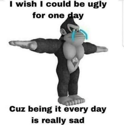 Ugly, Sad, and One: I wish I could be ugly  for one day  Cuz being it every day  is really sad