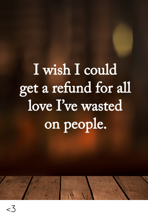 Refund: I wish I could  get a refund for all  love I've wasted  on people. <3