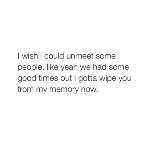 Yeah, Good, and Good Times: I wish i could unmeet some  people. like yeah we had some  good times but i gotta wipe you  from my memory now