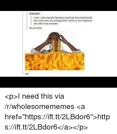 "Free, Happy, and Okay: i wish i cried macaroni because i would get free macaroni and  that would make me so happy that i would cry from happiness  and make more macaroni  are you okay  yos <p>I need this via /r/wholesomememes <a href=""https://ift.tt/2LBdor6"">https://ift.tt/2LBdor6</a></p>"