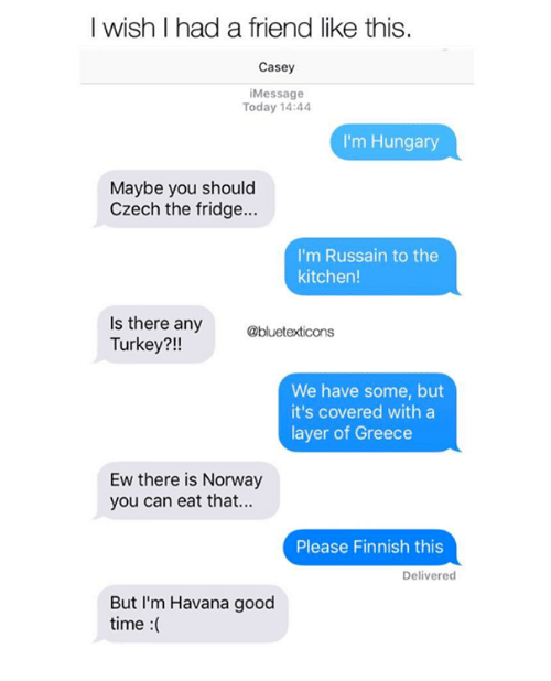 Memes, Good, and Greece: I wish I had a friend like this.  Casey  iMessage  Today 14:44  I'm Hungary  Maybe you should  Czech the fridge...  I'm Russain to the  kitchen!  Is there any  Turkey?!!  @bluetexticons  We have some, but  it's covered with a  layer of Greece  Ew there is Norway  you can eat that...  Please Finnish this  Delivered  But I'm Havana good  time :(