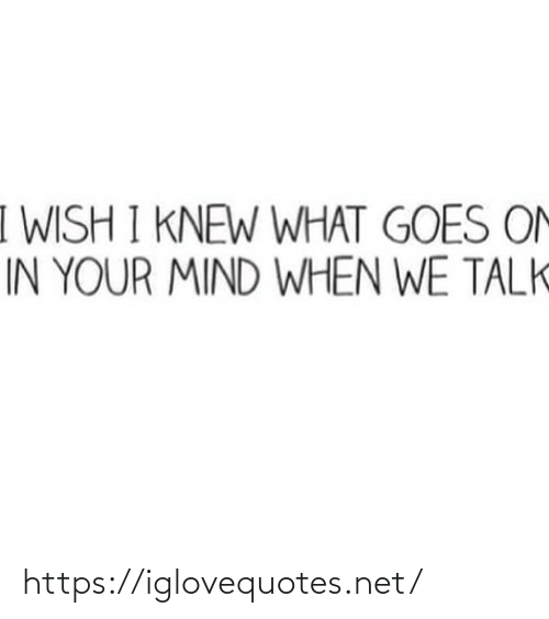 I Knew: I WISH I KNEW WHAT GOES ON  IN YOUR MIND WHEN WE TALK https://iglovequotes.net/
