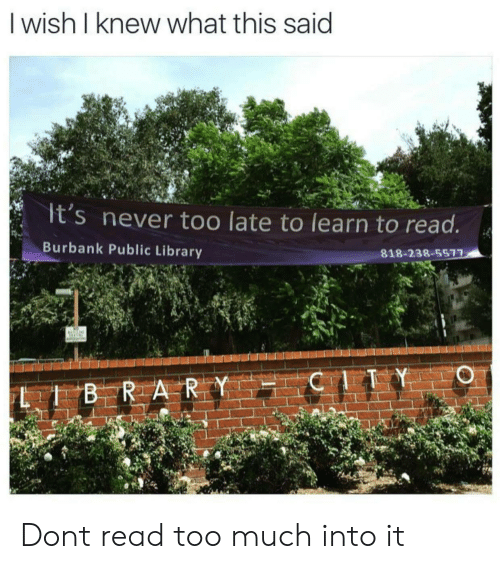 public library: I wish I knew what this said  It's never too late to learn to read  Burbank Public Library  818-238-5577 Dont read too much into it