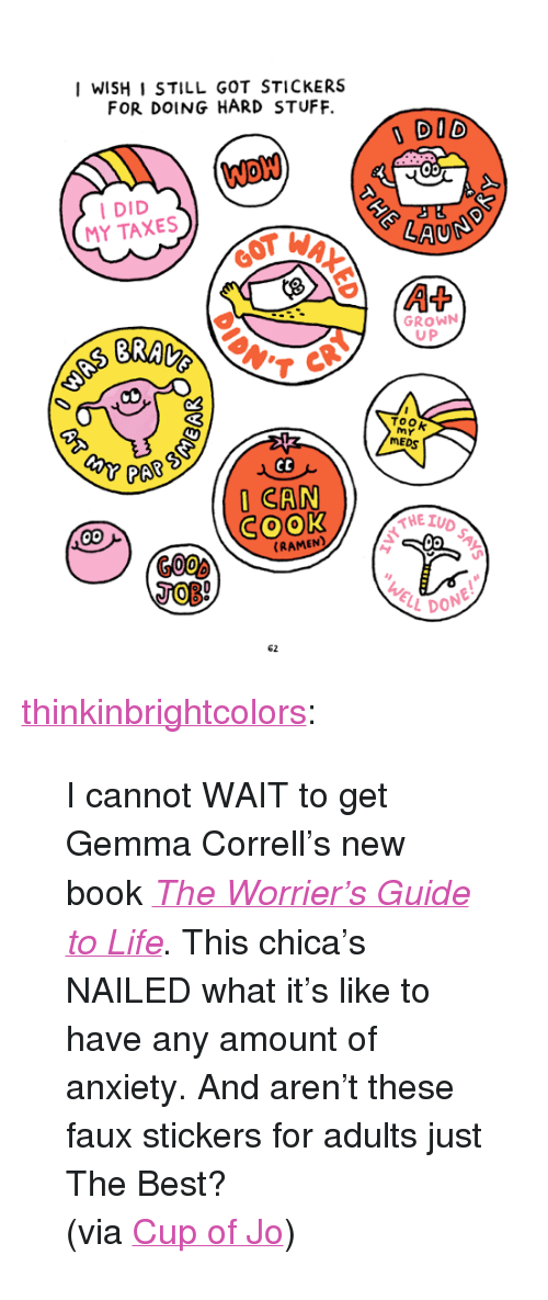 """Just The Best: I WISH I STILL GOT STICKERS  FOR DOING HARD STUFF.  DID  DID  MY TAXES  BRA の  GROWN  U P  ToOk  MY  MED  PAR S  I CAN  SOOK  RAMEN  62 <p><a class=""""tumblr_blog"""" href=""""http://thinkinbrightcolors.tumblr.com/post/118386803088/i-cannot-wait-to-get-gemma-corrells-new-book-the"""">thinkinbrightcolors</a>:</p>  <blockquote><p>I cannot WAIT to get Gemma Correll's new book <i><a href=""""http://www.amazon.com/Worriers-Guide-Life-Gemma-Correll/dp/1449466001/ref=sr_1_1?ie=UTF8&amp;qid=1431029905&amp;sr=8-1&amp;keywords=the+worrier%27s+guide+to+life"""">The Worrier's Guide to Life</a></i>. This chica's NAILED what it's like to have any amount of anxiety. And aren't these faux stickers for adults just The Best?</p><p>(via <a href=""""http://cupofjo.com/2015/05/the-worriers-guide-to-life/"""">Cup of Jo</a>)</p></blockquote>"""