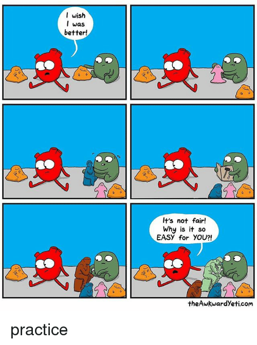 Memes, 🤖, and Com: I wish  I was  better!  It's not fair!  Why is it so  EASY for YOU?!  theAwkwardyeti.com practice