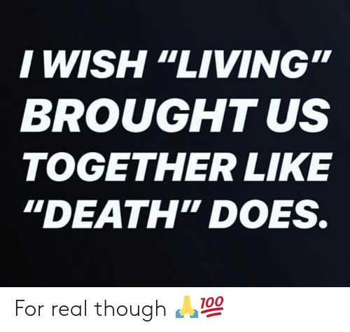 """Death, Living, and Hood: I WISH """"LIVING  BROUGHT US  TOGETHER LIKE  """"DEATH"""" DOES. For real though 🙏💯"""