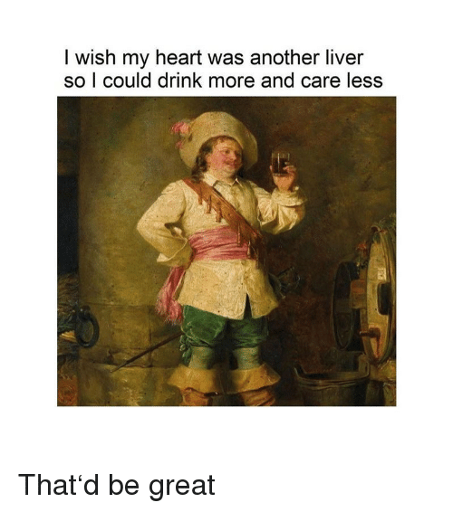 Care Less: I wish my heart was another liver  so l could drink more and care less That'd be great