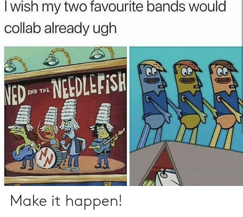 ned: I wish my two favourite bands would  collab already ugh  NED NEDLEFISH  AND THE Make it happen!