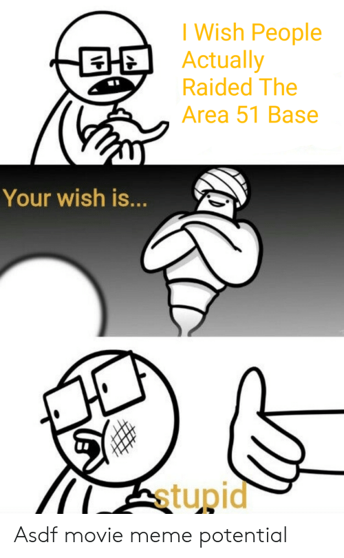Movie Meme: I Wish People  Actually  Raided The  Area 51 Base  Your wish is...  stupid Asdf movie meme potential