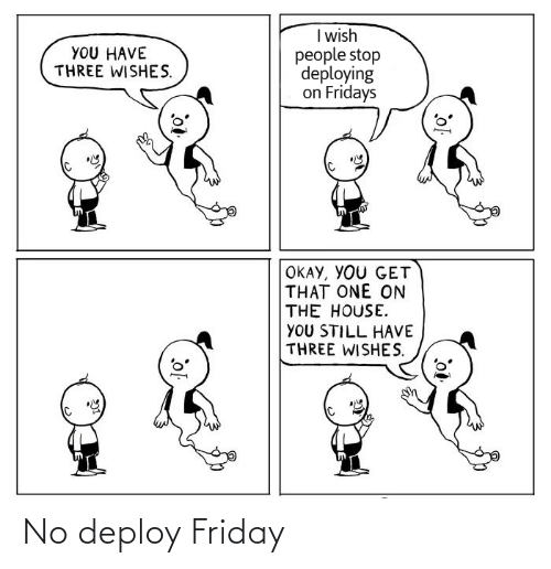 Friday: I wish  people stop  deploying  on Fridays  YOU HAVE  THREE WISHES.  OKAY, YOU GET  THAT ONE ON  THE HOUSE.  YOU STILL HAVE  THREE WISHES. No deploy Friday