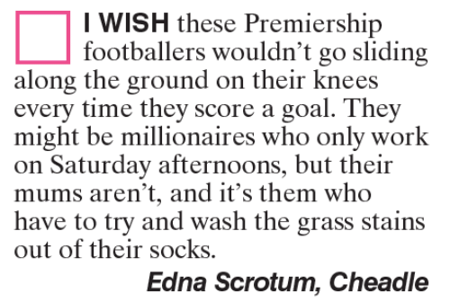 Memes, Work, and Goal: I WISH these Premiership  footballers wouldn't go sliding  along the ground on their knees  every time they score a goal. They  might be millionaires who only work  on Saturday afternoons, but their  mums aren't, and it's them who  have to try and wash the grass stains  out of their socks.  Edna Scrotum, Cheadle