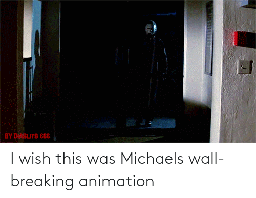 Animation: I wish this was Michaels wall-breaking animation