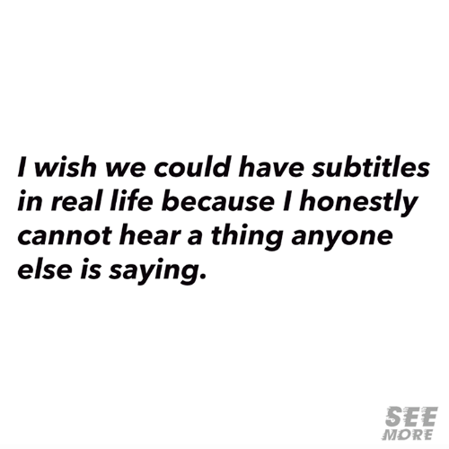 Life, Relationships, and Thing: I wish we could have subtitles  in real life because I honestly  cannot hear a thing anyone  else is saying.  SEE  MORE