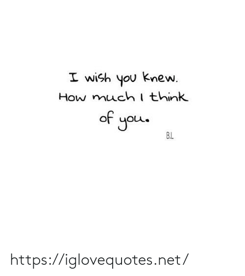 How, Net, and You: I wish you knew.  How muchithink  of you.  B.L https://iglovequotes.net/