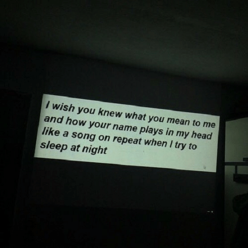 Head, Mean, and Sleep: I wish you knew what you mean to me  and how your name plays in my head  like a song on repeat when I try to  sleep at night