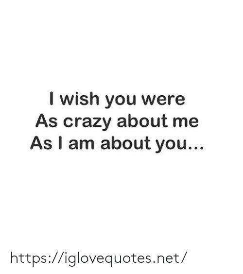 Me As: I wish you were  As crazy about me  As I am about you... https://iglovequotes.net/