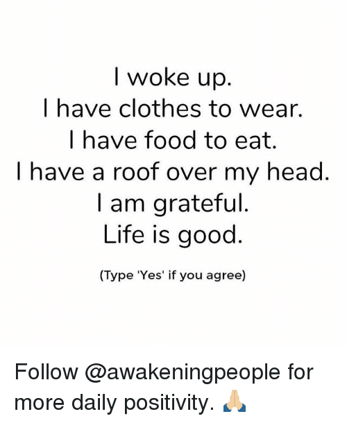 Clothes, Food, and Head: I woke up  I have clothes to wear.  I have food to eat.  I have a roof over my head  I am grateful  Life is good  (Type Yes' if you agree) Follow @awakeningpeople for more daily positivity. 🙏🏼