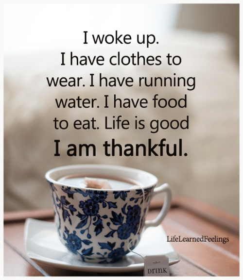 I Woke Up: I woke up.  I have clothes to  wear. I have running  water. I have food  to eat. Life is good  I am thankful.  LifeLearnedFeelings  Drink