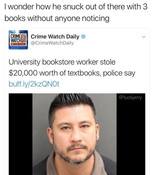 Police: I wonder how he snuck out of there with 3  books without anyone noticing  CRIME Crime Watch Daily O  WATCHE  @CrimeWatchDaily  CHRIS HAMIEN  University bookstore worker stole  $20,000 worth of textbooks, police say  buff.ly/2kzQNOt  @fuckjerry