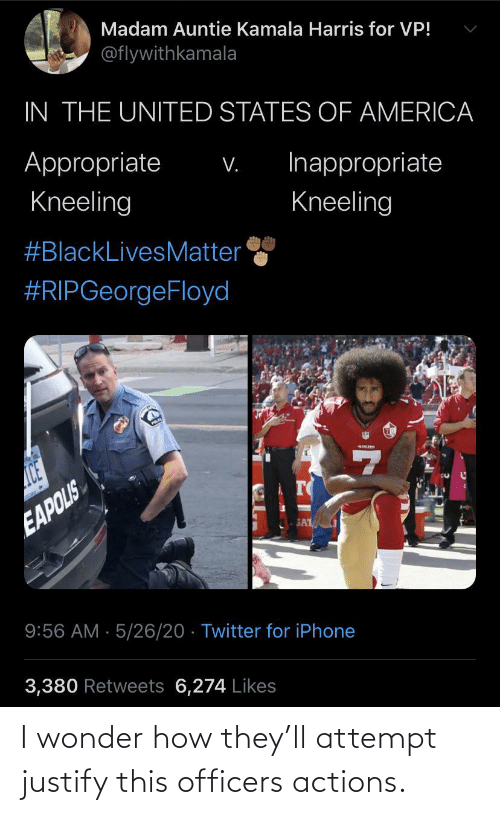 Wonder: I wonder how they'll attempt justify this officers actions.