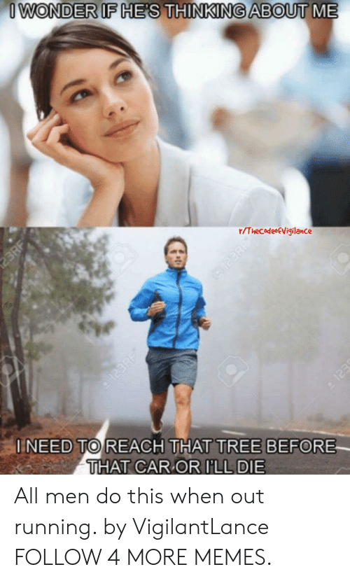 123Rf: I WONDER IF HE'S THINKING ABOUT  23RF  r/ThecodeoEVigilance  123  INEED TO REACH THAT TREE BEFORE  THAT CAR OR ILL DIE  123RF All men do this when out running. by VigilantLance FOLLOW 4 MORE MEMES.