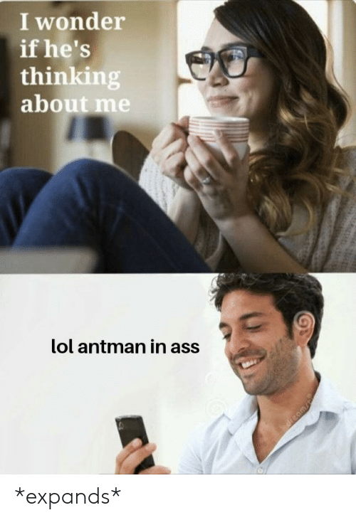 Ass, Lol, and Antman: I wonder  if he's  thinking  about me  lol antman in ass *expands*