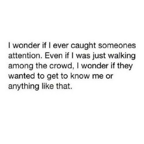 Wonder, Wanted, and They: I wonder if I ever caught someones  attention. Even if I was just walking  among the crowd, I wonder if they  wanted to get to know me or  anything like that.