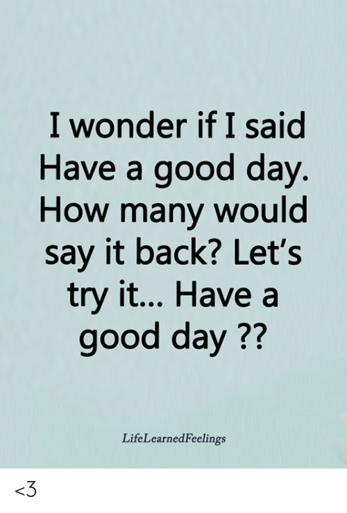 Lets Try: I wonder if I said  Have a good day  How many would  say it back? Let's  try it... Have a  good day??  LifeLearnedFeelings <3