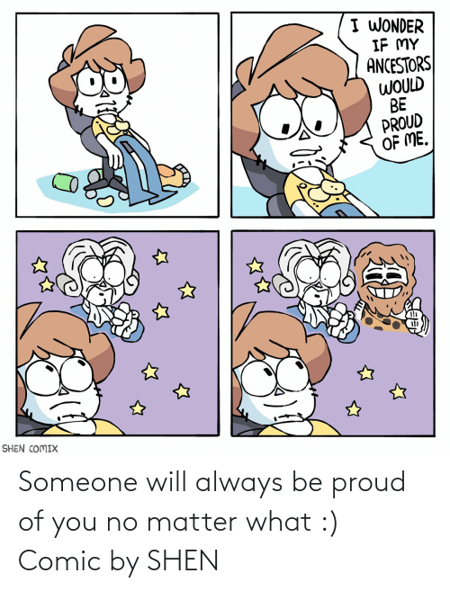 Will Always: I WONDER  IF MY  ANCESTORS  WOULD  BE  PROUD  OF ME.  SHEN COMIX Someone will always be proud of you no matter what :) Comic by SHEN