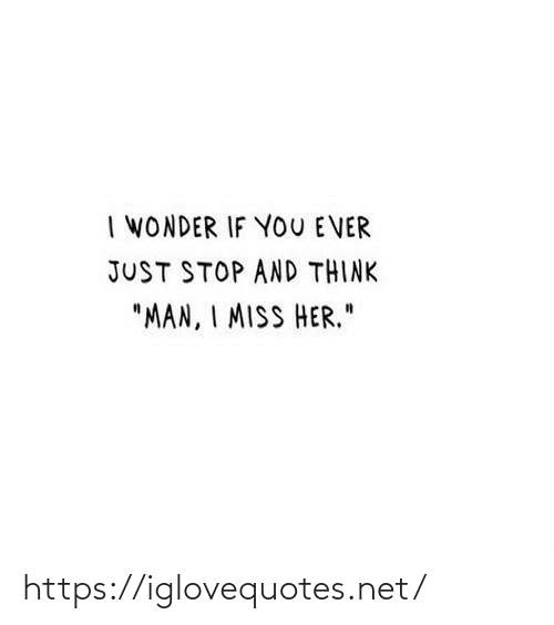 "Wonder, Her, and Net: I WONDER IF YOU E VER  JUST STOP AND THINK  ""MAN, I MISS HER."" https://iglovequotes.net/"