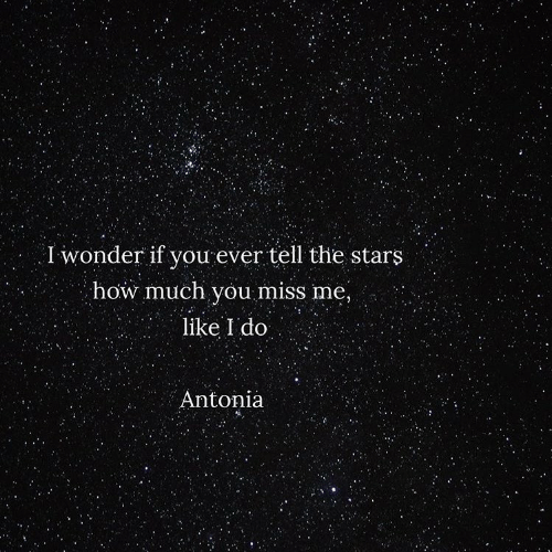 Stars, Wonder, and How: I wonder if you ever tell the stars  how much you miss me,  like I do  Antonia