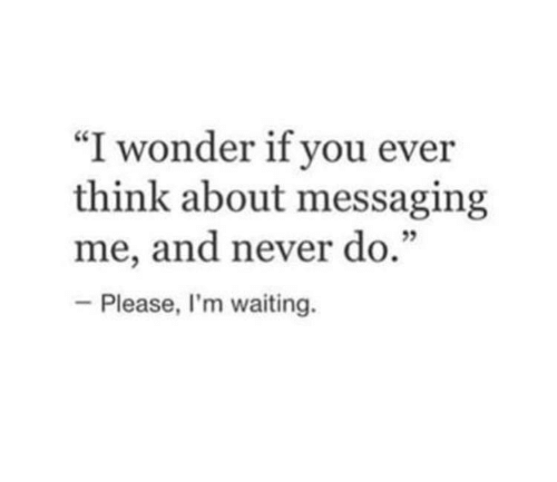 """Never, Waiting..., and Wonder: """"I wonder if you ever  think about messaging  me, and never do.""""  -Please, I'm waiting."""