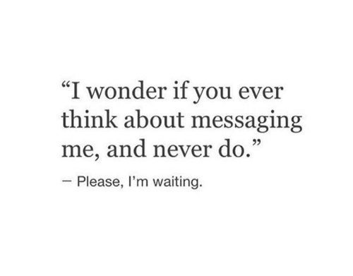 """Never, Waiting..., and Wonder: """"I wonder if you ever  think about messaging  me, and never do.""""  Please, I'm waiting."""