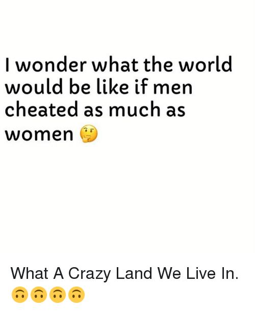 Be Like, Crazy, and Live: I wonder what the world  would be like if men  cheated as much as  women What A Crazy Land We Live In. 🙃🙃🙃🙃