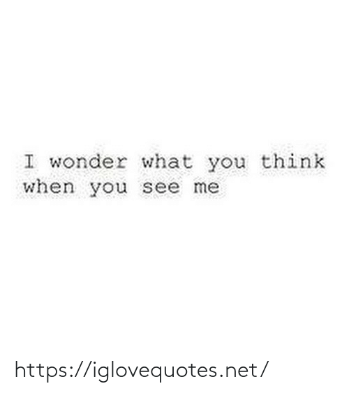 When You See: I wonder what you think  when you see me https://iglovequotes.net/